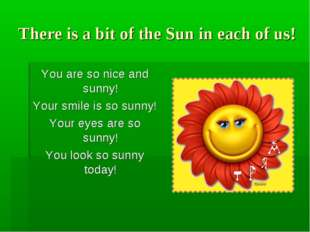 There is a bit of the Sun in each of us! You are so nice and sunny! Your smil