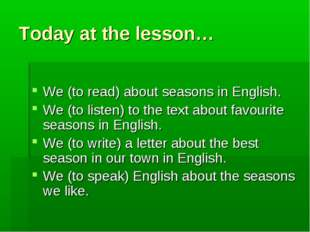 Today at the lesson… We (to read) about seasons in English. We (to listen) to