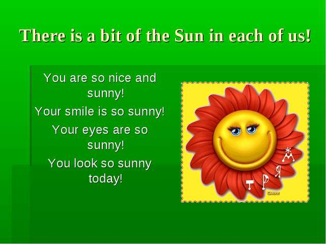 There is a bit of the Sun in each of us! You are so nice and sunny! Your smil...