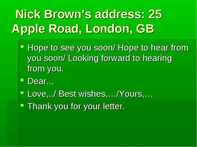 Nick Brown's address: 25 Apple Road, London, GB Hope to see you soon/ Hope t...