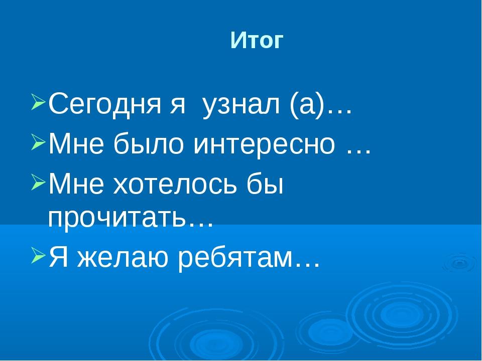 Сегодня я узнал (а)… Мне было интересно … Мне хотелось бы прочитать… Я желаю...