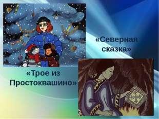 «Трое из Простоквашино» «Северная сказка»