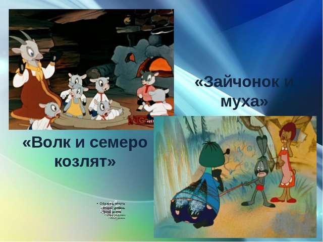«Волк и семеро козлят» «Зайчонок и муха»