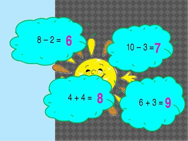 8 – 2 = 10 – 3 = 4 + 4 = 6 + 3 = 6 7 8 9