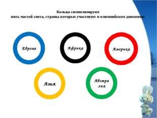 Кольца символизируют пять частей света, страны которых участвуют в олимпийско