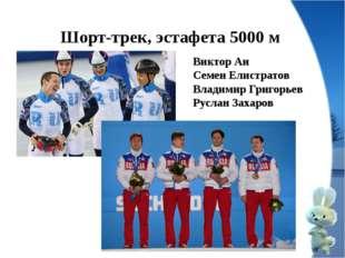 Шорт-трек, эстафета 5000 м Виктор Ан Семен Елистратов Владимир Григорьев Русл