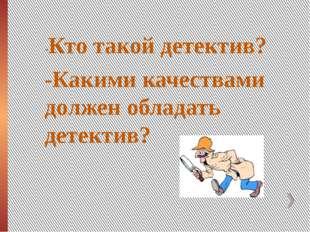 -Кто такой детектив? -Какими качествами должен обладать детектив?