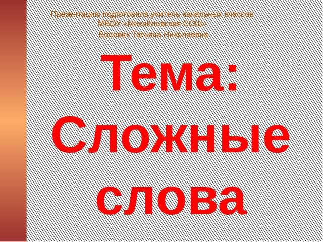 Тема: Сложные слова Презентацию подготовила учитель начальных классов МБОУ «М...