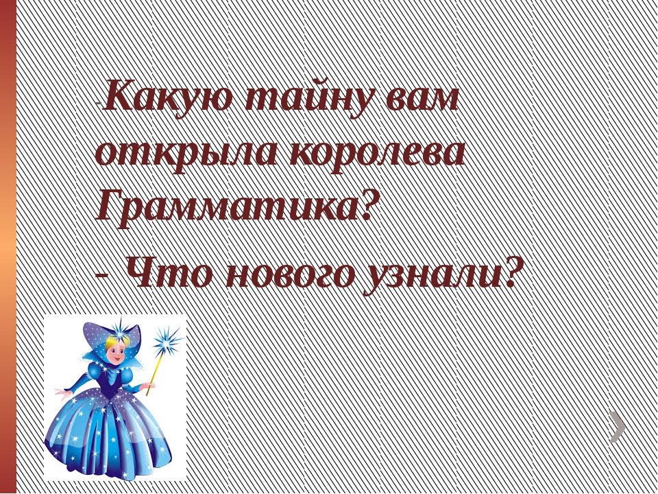-Какую тайну вам открыла королева Грамматика? - Что нового узнали?