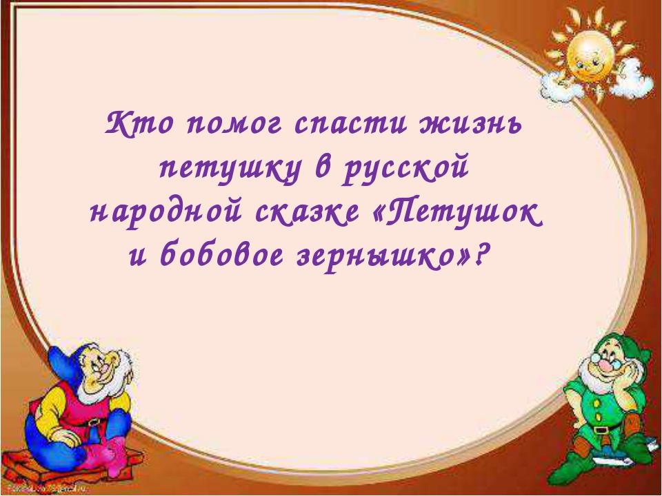 Кто помог спасти жизнь петушку в русской народной сказке «Петушок и бобовое...