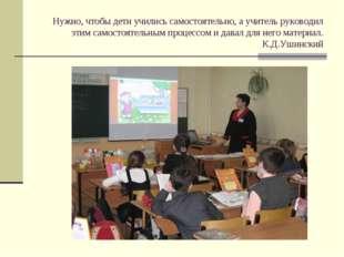 Нужно, чтобы дети учились самостоятельно, а учитель руководил этим самостояте