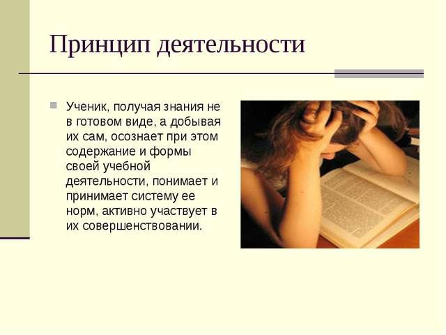 Принцип деятельности Ученик, получая знания не в готовом виде, а добывая их с...