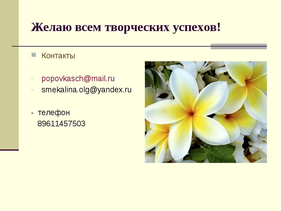 Желаю всем творческих успехов! Контакты popovkasch@mail.ru smekalina.olg@yand...