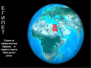 Е Г И П Е Т Страна на северо-востоке Африки, от первого порога Нила до его у