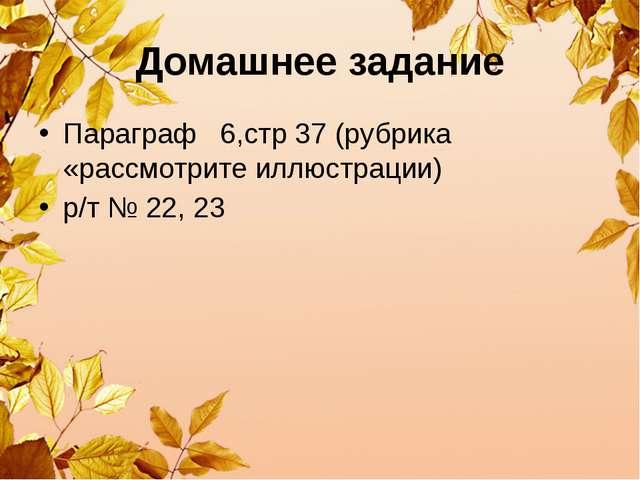 Домашнее задание Параграф 6,стр 37 (рубрика «рассмотрите иллюстрации) р/т № 2...