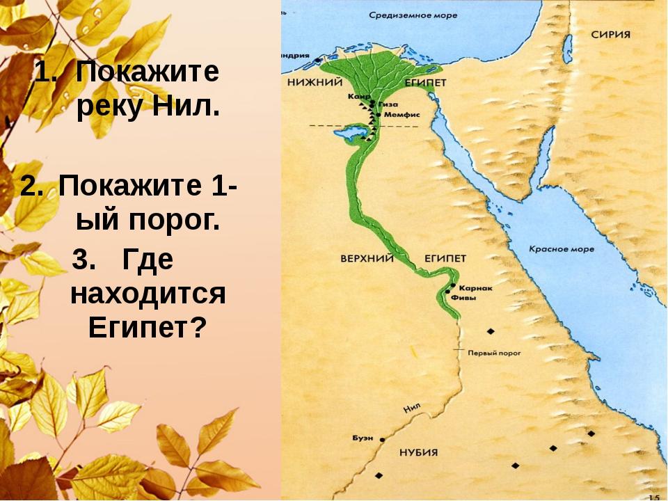 Покажите реку Нил. Покажите 1-ый порог. Где находится Египет?