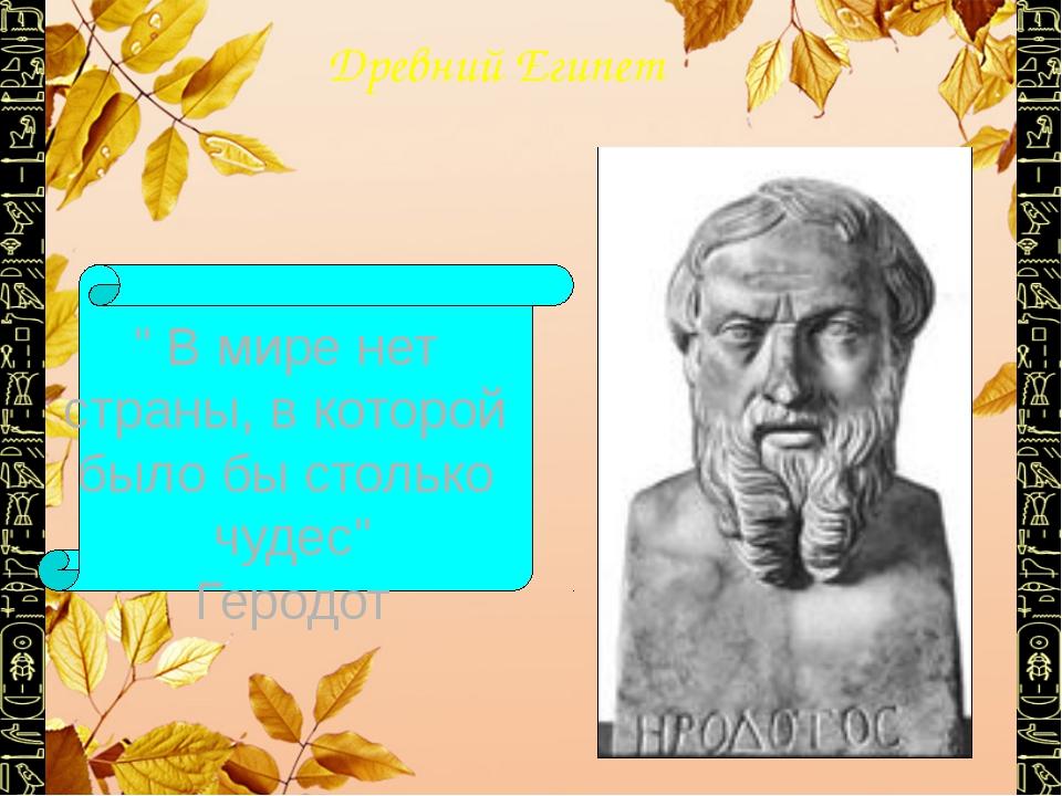"""Древний Египет """" В мире нет страны, в которой было бы столько чудес"""" Геродот"""