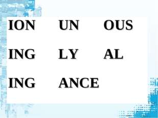 ION	UN	OUS ING	LY	AL ING	ANCE