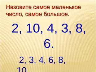 Назовите самое маленькое число, самое большое. 2, 10, 4, 3, 8, 6. 2, 3, 4, 6,