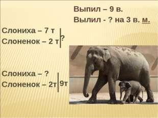 Выпил – 9 в.  Вылил - ? на 3 в. м. Слониха – 7 т Слоненок – 2 т Сл