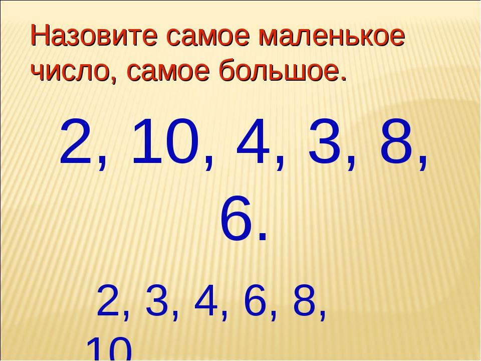 Назовите самое маленькое число, самое большое. 2, 10, 4, 3, 8, 6. 2, 3, 4, 6,...