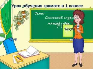 Урок обучения грамоте в 1 классе Тема: Согласный глухой мягкий звук Буквы Щ,щ Щ