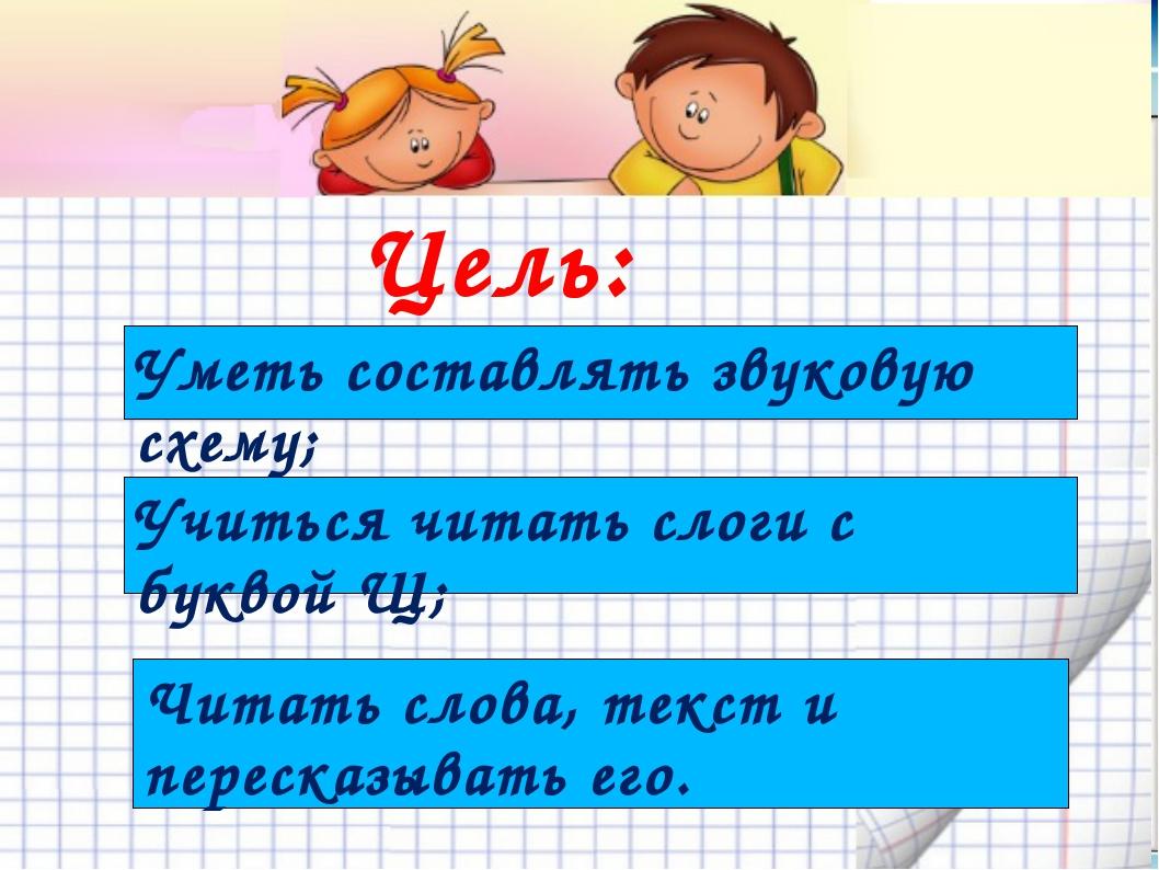 Цель: Учиться читать слоги с буквой Щ; Уметь составлять звуковую схему; Читат...