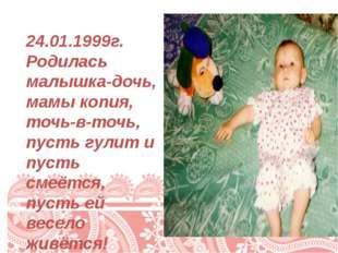 24.01.1999г. Родилась малышка-дочь, мамы копия, точь-в-точь, пусть гулит и п