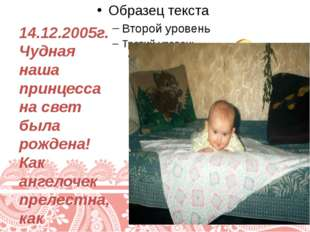 14.12.2005г. Чудная наша принцесса на свет была рождена! Как ангелочек преле