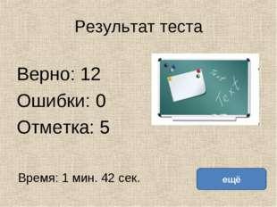 Результат теста Верно: 12 Ошибки: 0 Отметка: 5 Время: 1 мин. 42 сек. ещё испр
