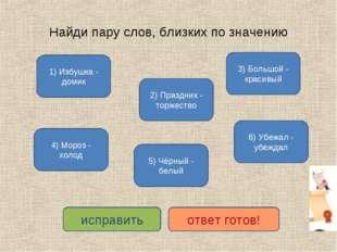 Найди пару слов, близких по значению 1) Избушка - домик 4) Мороз - холод 2) П