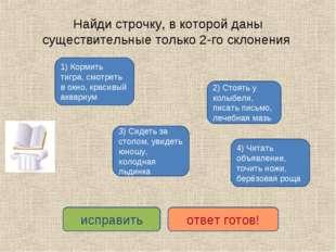 Найди строчку, в которой даны существительные только 2-го склонения 1) Кормит