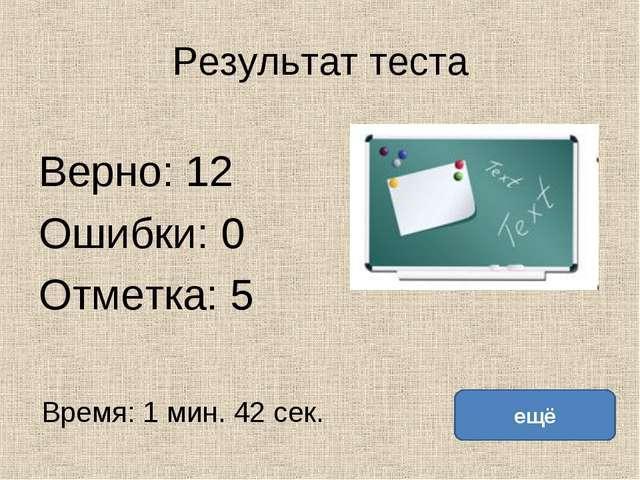 Результат теста Верно: 12 Ошибки: 0 Отметка: 5 Время: 1 мин. 42 сек. ещё испр...