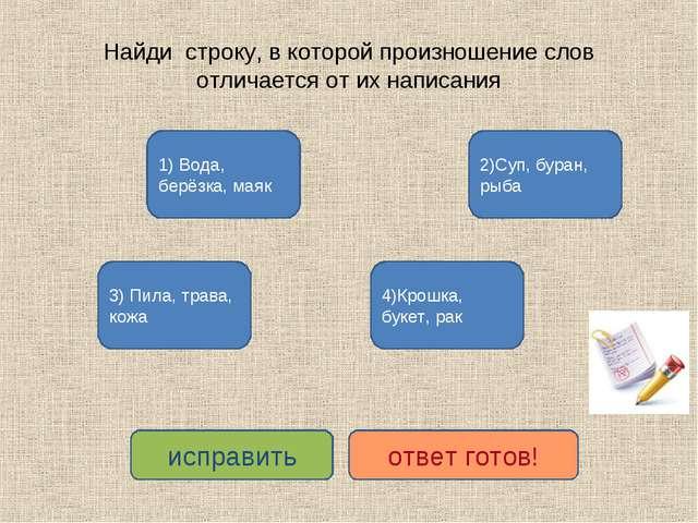Найди строку, в которой произношение слов отличается от их написания 1) Вода,...