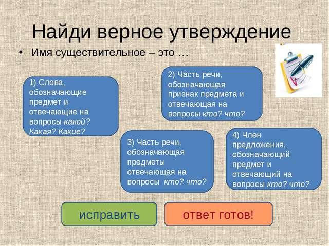 Найди верное утверждение Имя существительное – это … 3) Часть речи, обозначаю...