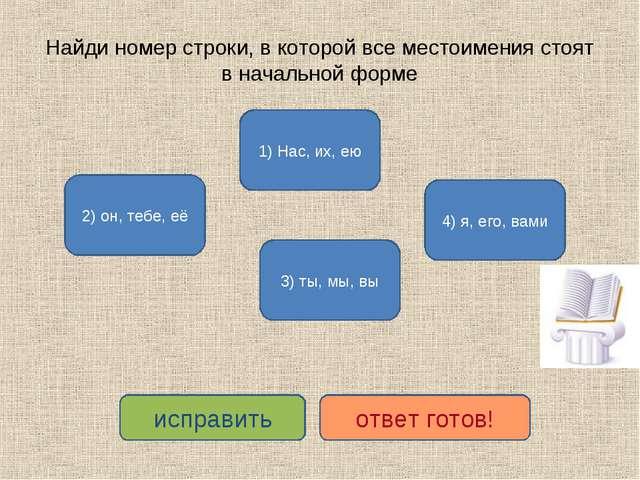 Найди номер строки, в которой все местоимения стоят в начальной форме 3) ты,...