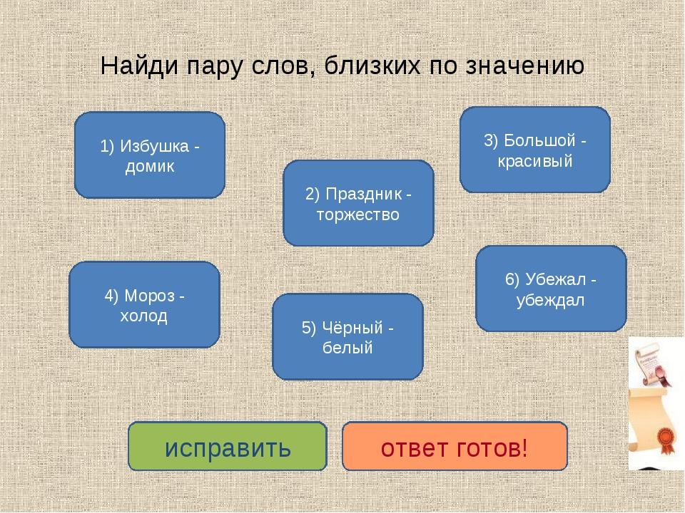 Найди пару слов, близких по значению 1) Избушка - домик 4) Мороз - холод 2) П...