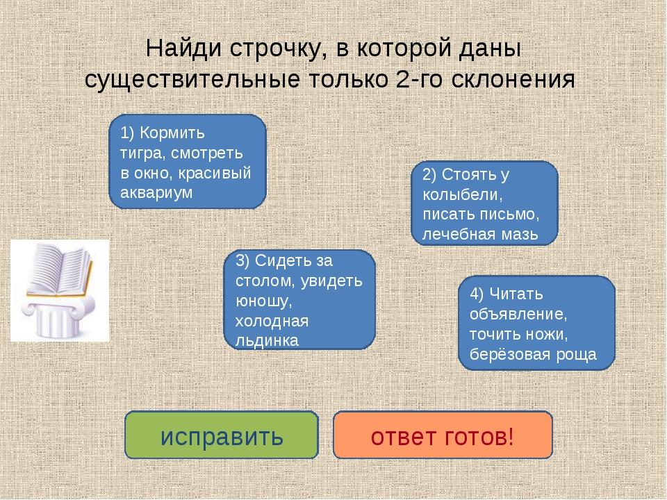 Найди строчку, в которой даны существительные только 2-го склонения 1) Кормит...
