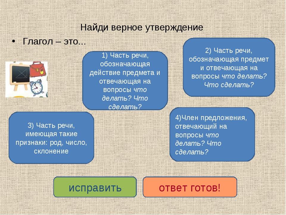 Найди верное утверждение Глагол – это... 1) Часть речи, обозначающая действие...