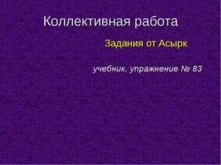 Коллективная работа Задания от Асырк учебник, упражнение № 83