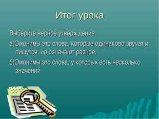 Итог урока Выберите верное утверждение. а)Омонимы это слова, которые одинаков