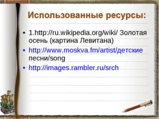 1.http://ru.wikipedia.org/wiki/ Золотая осень (картина Левитана) http://www.m