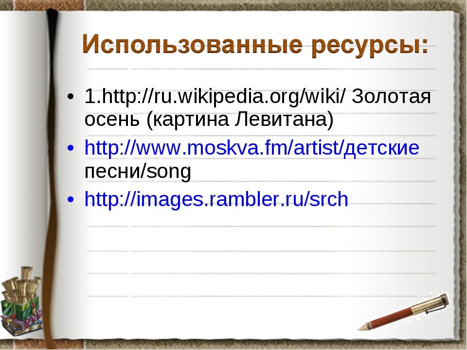 1.http://ru.wikipedia.org/wiki/ Золотая осень (картина Левитана) http://www.m...