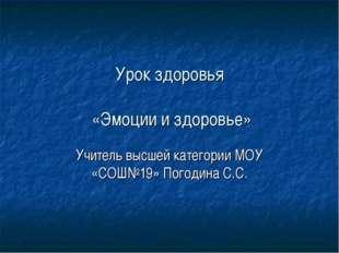 Урок здоровья «Эмоции и здоровье» Учитель высшей категории МОУ «СОШ№19» Погод