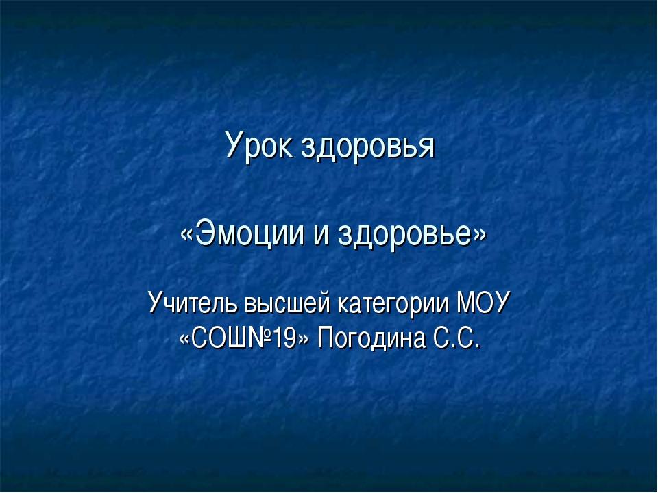 Урок здоровья «Эмоции и здоровье» Учитель высшей категории МОУ «СОШ№19» Погод...