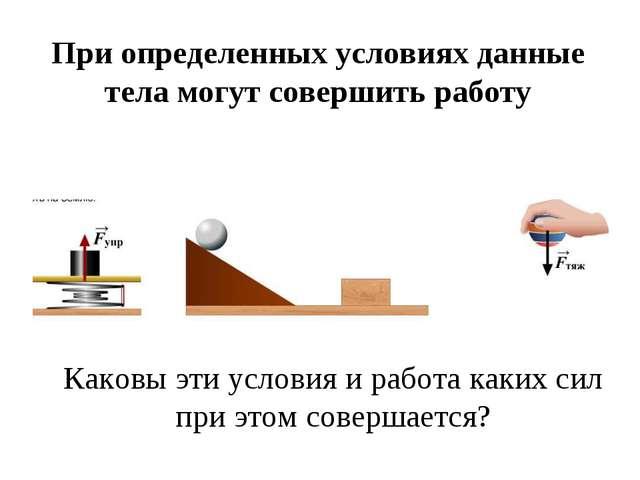 При определенных условиях данные тела могут совершить работу Каковы эти услов...