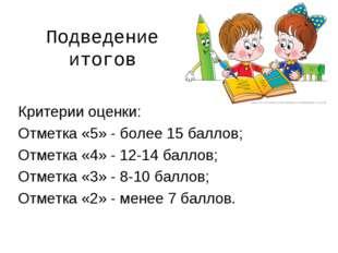 Подведение итогов Критерии оценки: Отметка «5» - более 15 баллов; Отметка «4»