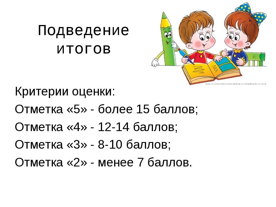 Подведение итогов Критерии оценки: Отметка «5» - более 15 баллов; Отметка «4»...