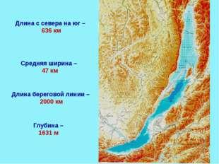 Длина с севера на юг – 636 км Глубина – 1631 м Средняя ширина – 47 км Длина б