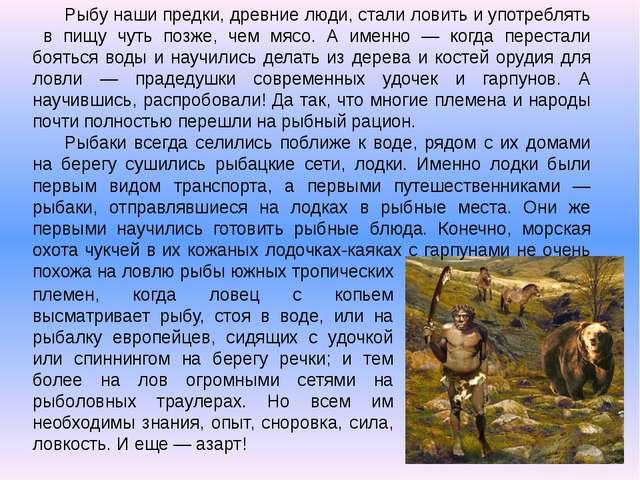 Рыбу наши предки, древние люди, стали ловить и употреблять в пищу чуть позже,...